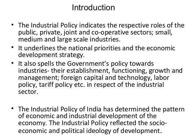 "indian industrial policy Changing face of india""s industrial policies the evolution of industrial sector in the country at the initial stage of free india therefore, industrial policy of 1948 was drafted on 6th april by the government of india."