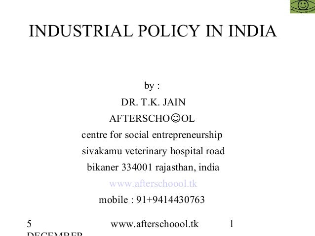 5 www.afterschoool.tk 1 INDUSTRIAL POLICY IN INDIA by : DR. T.K. JAIN AFTERSCHO☺OL centre for social entrepreneurship siva...