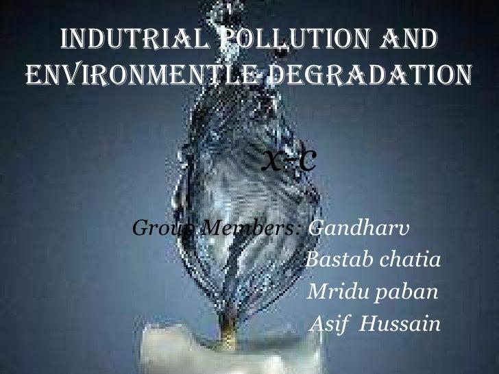 Industrial pollution & environmental degradation (asif,bastab,mridu,gandharv