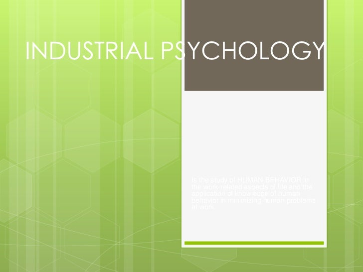 INDUSTRIAL PSYCHOLOGY           Is the study of HUMAN BEHAVIOR in           the work-related aspects of life and the      ...