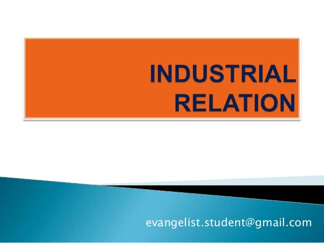 "industrial relation The term 'industrial relations' comprises of two terms: 'industry' and 'relations' ""industry"" refers to ""any productive activity in which an individual (or a group of individuals) is (are) engaged""."