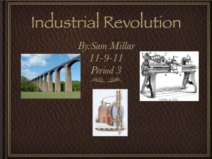 Industrial Revolution      By:Sam Millar        11-9-11         Period 3