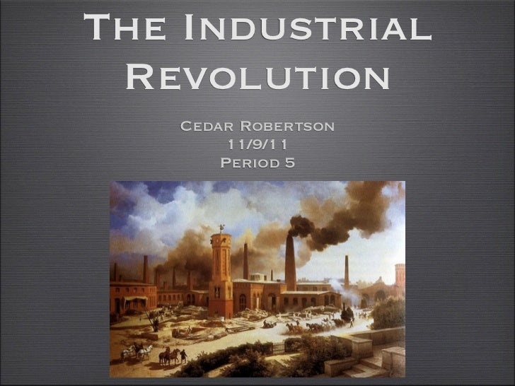 The Industrial Revolution   Cedar Robertson        11/9/11       Period 5