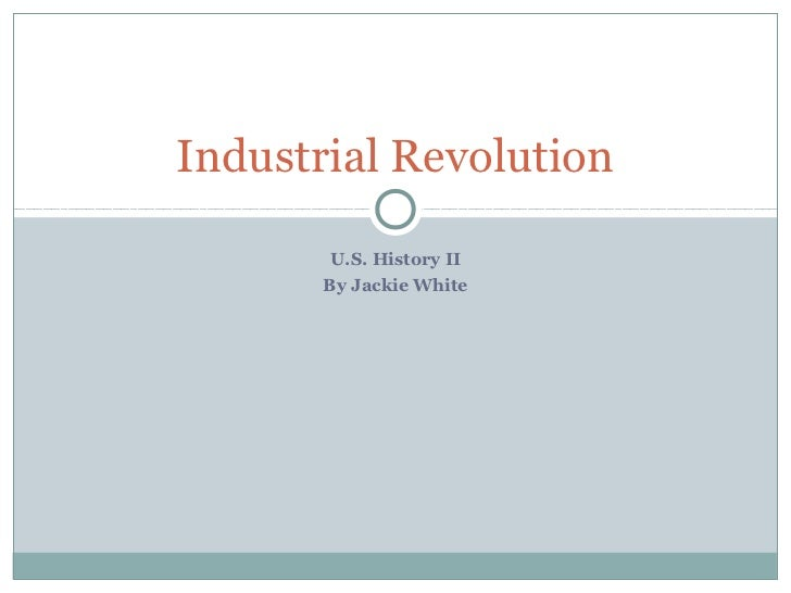 Industrial Revolution        U.S. History II       By Jackie White