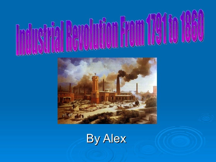 By Alex Industrial Revolution From 1791 to 1860