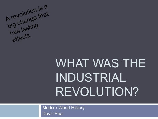 WHAT WAS THE  INDUSTRIAL  REVOLUTION?  A revolution is a  big change that  has lasting  effects.  Modern World History  Da...