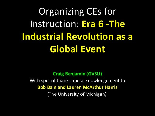 Organizing CEs for Instruction: Era 6 -The Industrial Revolution as a Global Event Craig Benjamin (GVSU) With special than...