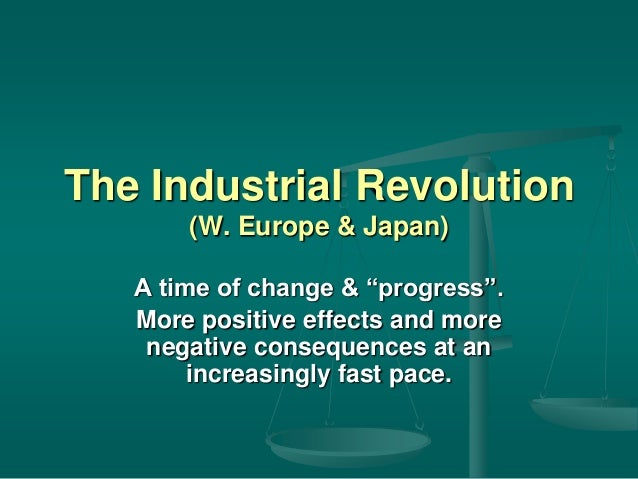 "The Industrial Revolution (W. Europe & Japan) A time of change & ""progress"". More positive effects and more negative conse..."