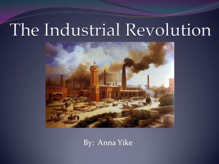 The Industrial Revolution<br />By:  Anna Yike<br />