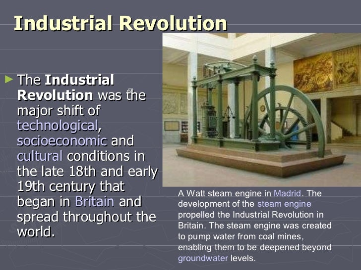 Industrial Revolution <ul><li>The  Industrial Revolution  was the major shift of  technological ,  socioeconomic  and  cul...