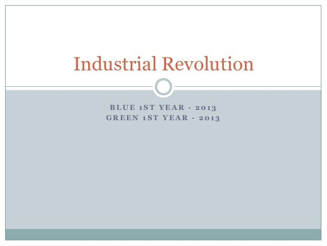 B LU E 1 ST YEA R - 201 3 GREEN 1ST YEAR - 2013 Industrial Revolution