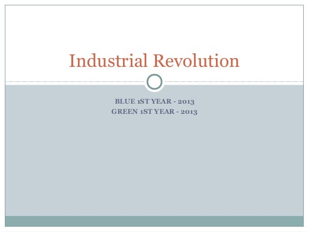 BLUE 1ST YEAR - 2013 GREEN 1ST YEAR - 2013 Industrial Revolution