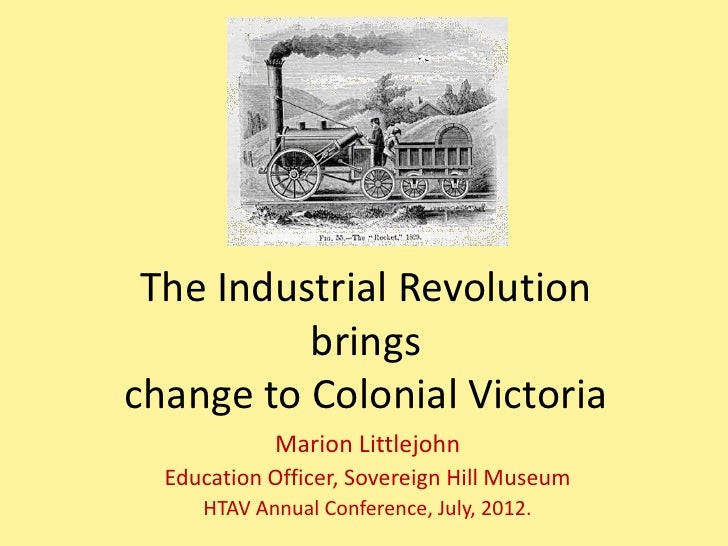 The Industrial Revolution          bringschange to Colonial Victoria            Marion Littlejohn  Education Officer, Sove...
