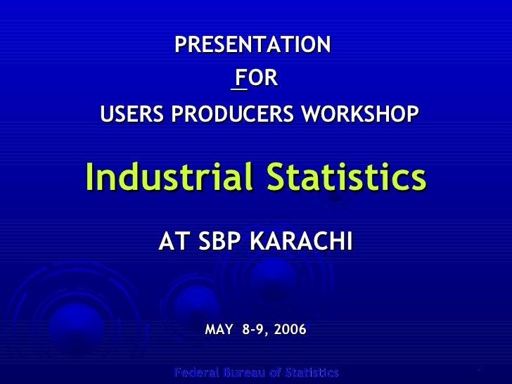 PRESENTATION  FOR USERS PRODUCERS WORKSHOP Industrial Statistics AT SBP KARACHI MAY  8-9, 2006 Federal Bureau of Statistics