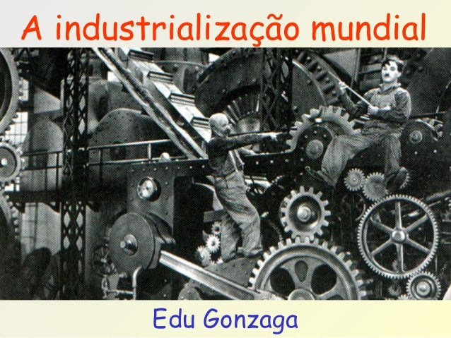 Edu Gonzaga A industrialização mundial