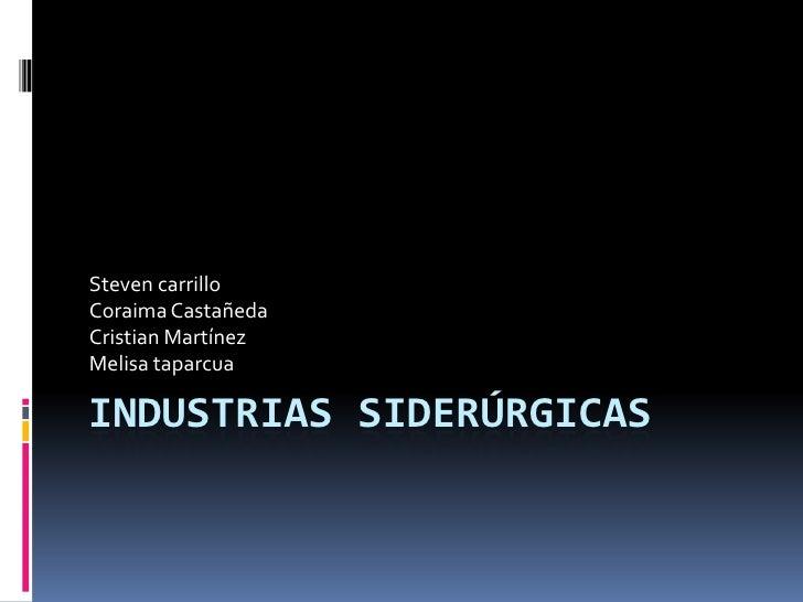 Steven carrilloCoraima CastañedaCristian MartínezMelisa taparcuaINDUSTRIAS SIDERÚRGICAS