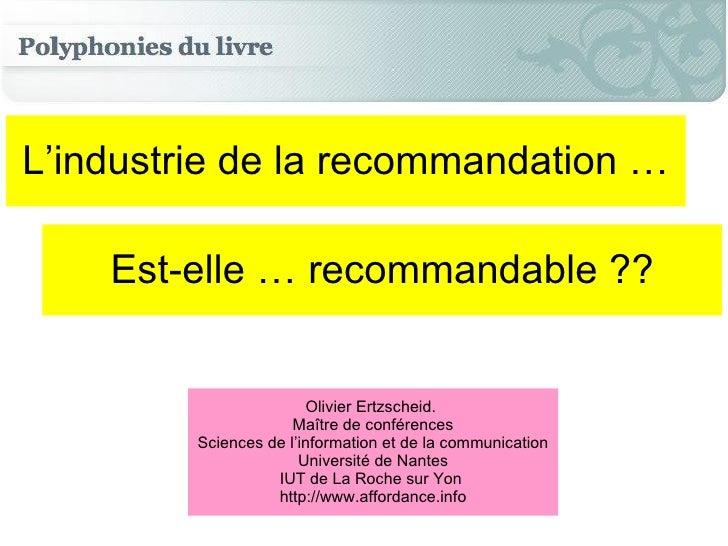 L'industrie de la recommandation … Est-elle … recommandable ?? Olivier Ertzscheid.  Maître de conférences Sciences de l'in...