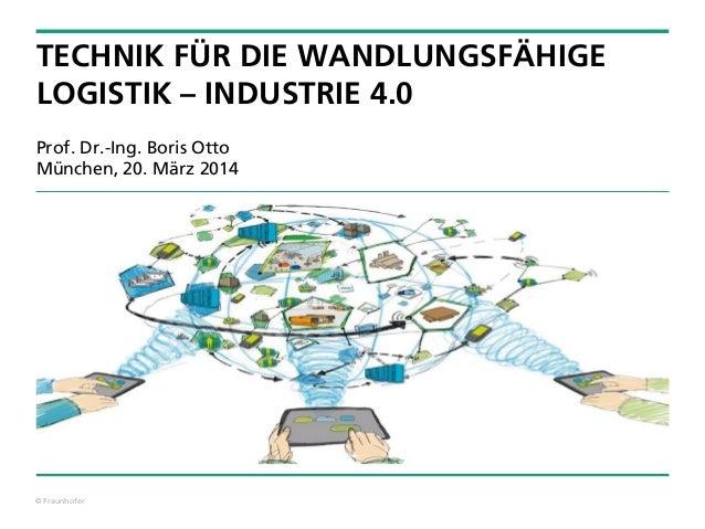 © Fraunhofer TECHNIK FÜR DIE WANDLUNGSFÄHIGE LOGISTIK – INDUSTRIE 4.0 Prof. Dr.-Ing. Boris Otto München, 20. März 2014