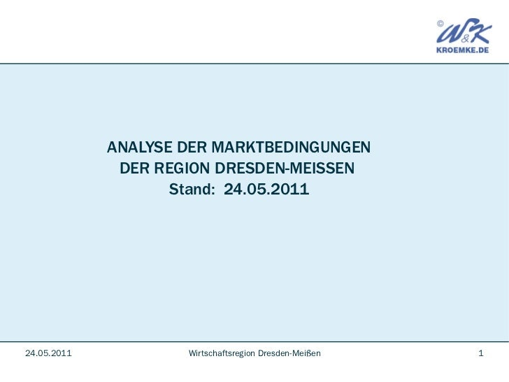 ANALYSE DER MARKTBEDINGUNGEN              DER REGION DRESDEN-MEISSEN                    Stand: 24.05.201124.05.2011       ...