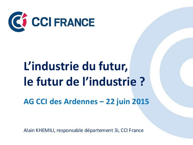 L'industrie du futur, le futur de l'industrie ? AG CCI des Ardennes – 22 juin 2015 Alain KHEMILI, responsable département ...