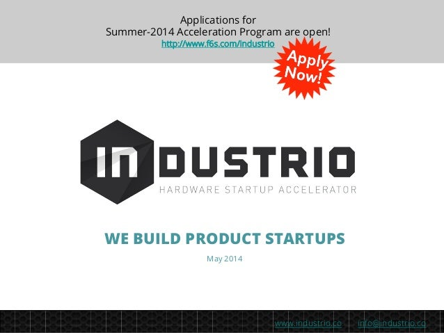 info@industrio.cowww.industrio.co WE BUILD PRODUCT STARTUPS May 2014 Applications for Summer-2014 Acceleration Program are...