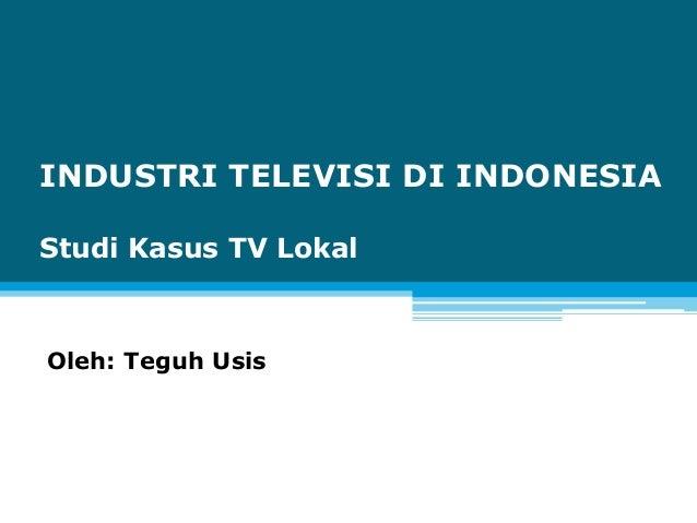 INDUSTRI TELEVISI DI INDONESIAStudi Kasus TV LokalOleh: Teguh Usis