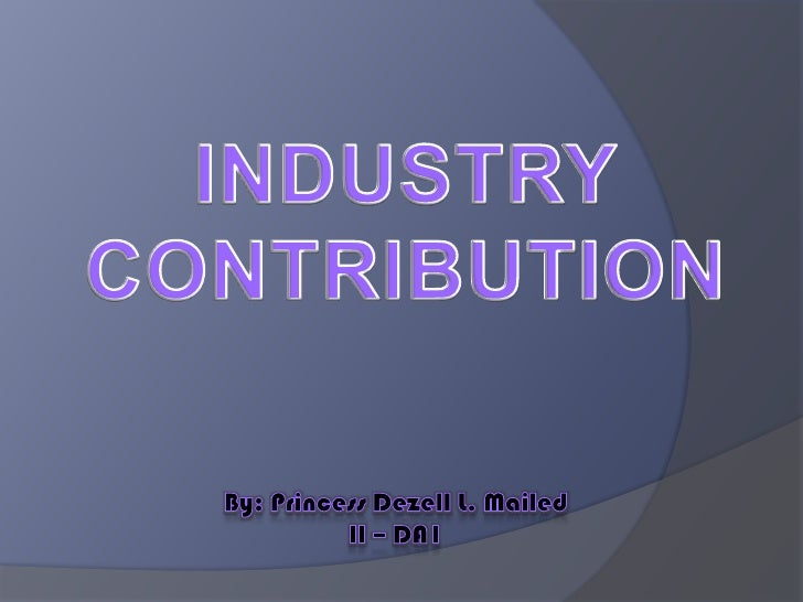 INDUSTRY<br />CONTRIBUTION<br />By: Princess Dezell L. Mailed<br />II – DA1<br />