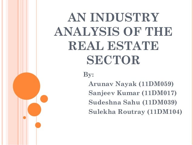 AN INDUSTRYANALYSIS OF THE REAL ESTATE    SECTOR   By:    Arunav Nayak (11DM059)    Sanjeev Kumar (11DM017)    Sudeshna Sa...