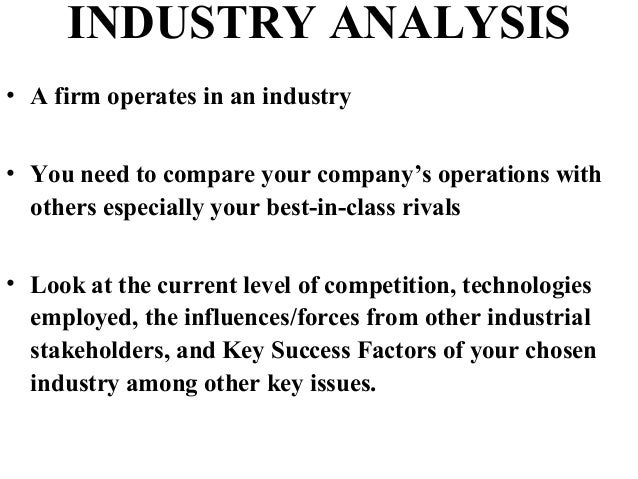 INDUSTRY ANALYSIS • A firm operates in an industry • You need to compare your company's operations with others especially ...