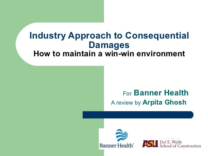 Industry Approach to Consequential Damages How to maintain a win-win environment For  Banner Health A review by  Arpita Gh...