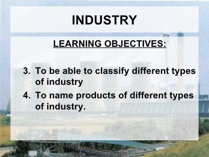 INDUSTRY <ul><ul><li>LEARNING OBJECTIVES: </li></ul></ul><ul><ul><li>To be able to classify different types of industry </...