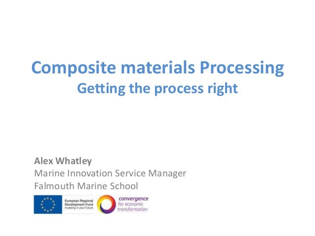 Composite materials Processing         Getting the process rightAlex WhatleyMarine Innovation Service ManagerFalmouth Mari...