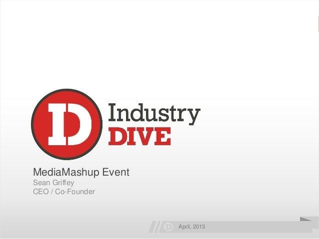 . © 2013 Industry Dive - Proprietary and ConfidentialTwitter: @seangriffey | #mediamashupMediaMashup EventSean GriffeyCEO ...