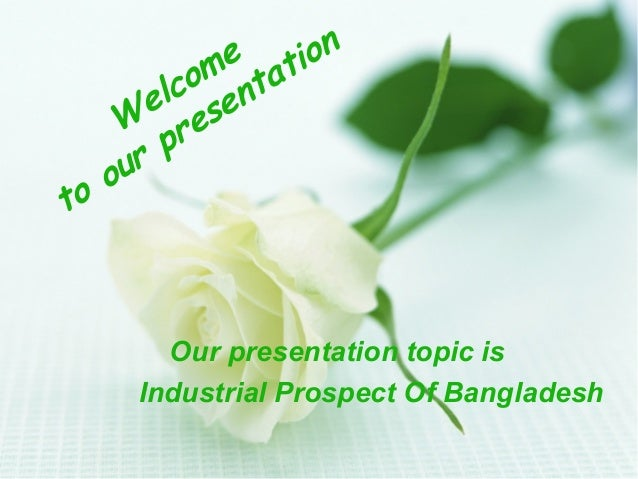 e tion om nta lc e e s W re p ur o to  Our presentation topic is Industrial Prospect Of Bangladesh