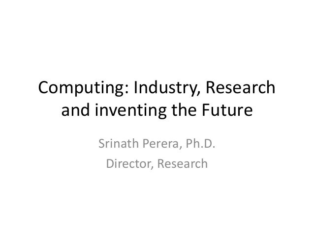 Computing: Industry, Research and inventing the Future Srinath Perera, Ph.D. Director, Research