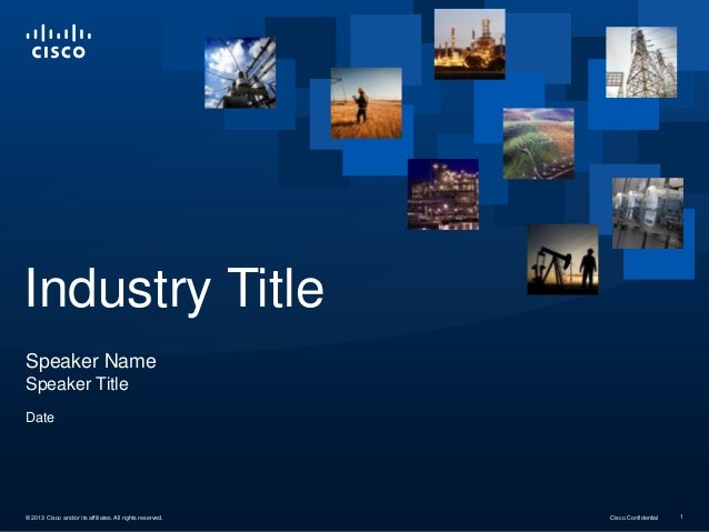 Industry Title Speaker Name Speaker Title Date  © 2013 Cisco and/or its affiliates. All rights reserved.  Cisco Confidenti...