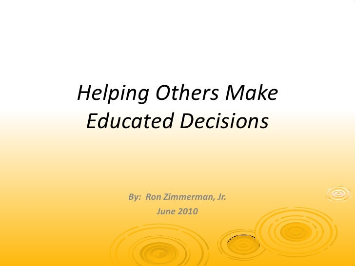 Helping Others Make Educated Decisions<br />By:  Ron Zimmerman, Jr.<br />June 2010<br />