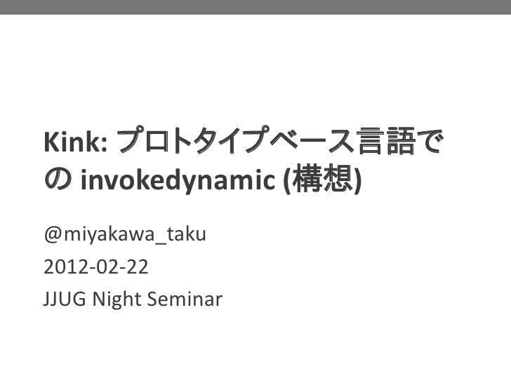 Kink: プロトタイプベース言語での invokedynamic (構想)@miyakawa_taku2012-02-22JJUG Night Seminar