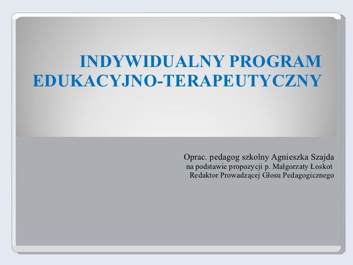 INDYWIDUALNY PROGRAM EDUKACYJNO-TERAPEUTYCZNY Oprac. pedagog szkolny Agnieszka Szajda na podstawie propozycji p. Małgorzat...