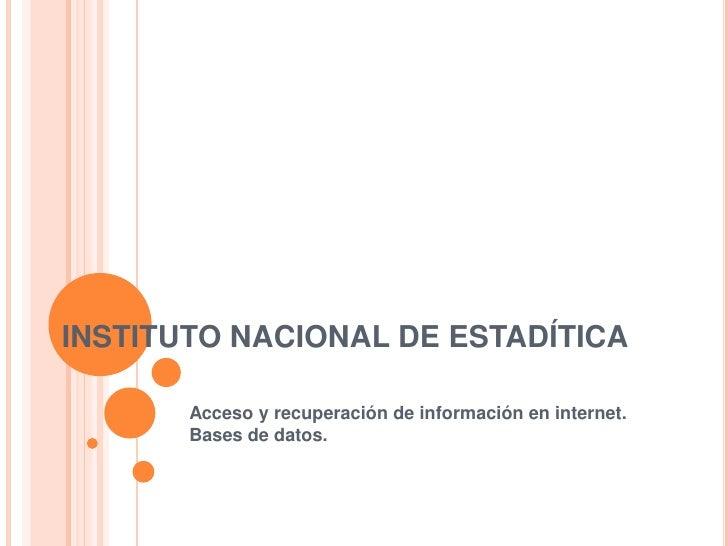 INSTITUTO NACIONAL DE ESTADÍTICA       Acceso y recuperación de información en internet.       Bases de datos.