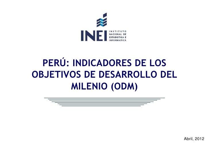 PERÚ: INDICADORES DE LOSOBJETIVOS DE DESARROLLO DEL       MILENIO (ODM)                              Abril, 2012
