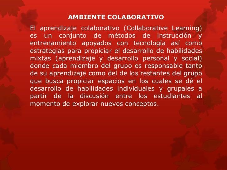 AMBIENTE COLABORATIVOEl aprendizaje colaborativo (Collaborative Learning)es un conjunto de métodos de instrucción yentrena...