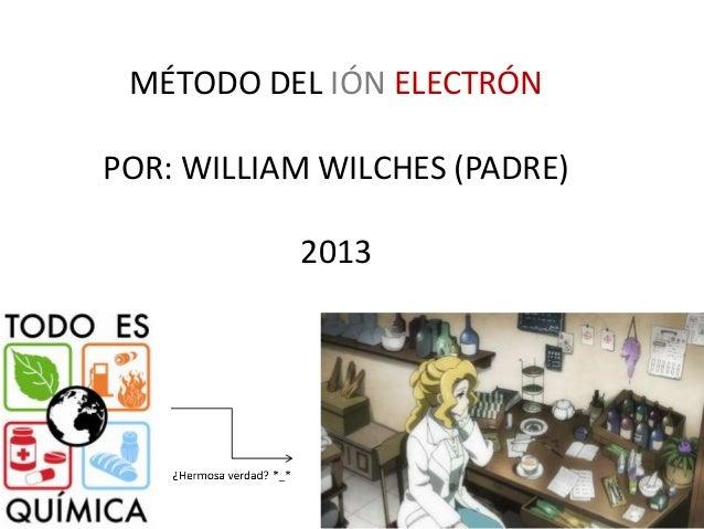MÉTODO DEL IÓN ELECTRÓN POR: WILLIAM WILCHES (PADRE) 2013