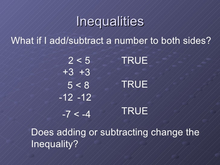 Inequalities 2 < 5 TRUE What if I add/subtract a number to both sides? +3 +3 TRUE 5 < 8 -12 -12 -7 < -4 TRUE Does adding o...
