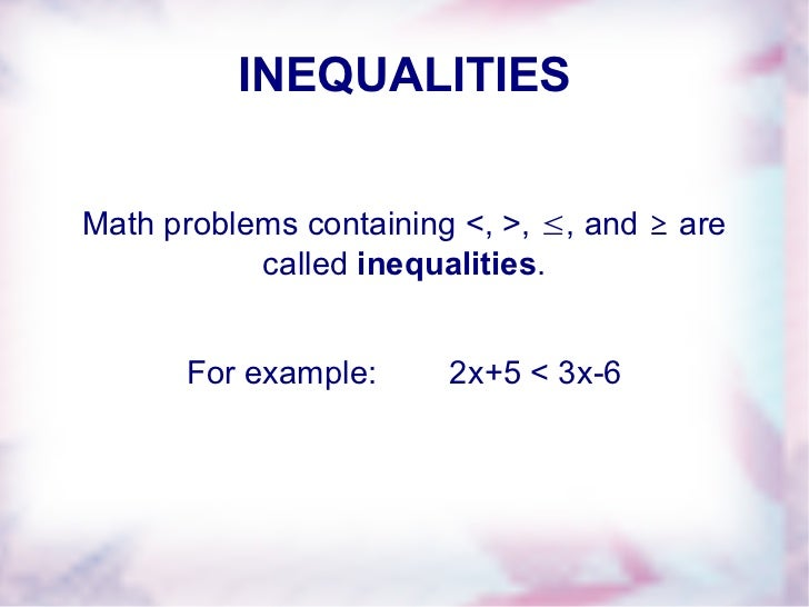 INEQUALITIES Math problems containing <, >,  ≤ , and  ≥  are called  inequalities . For example:  2x+5 < 3x-6