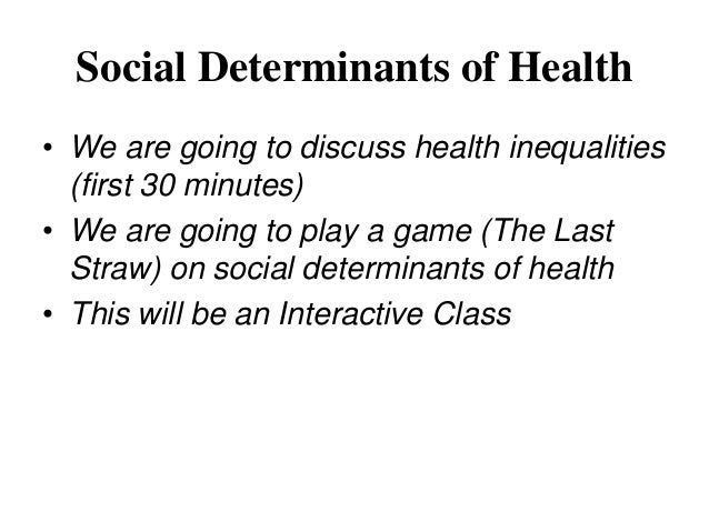 Social Determinants of Health• We are going to discuss health inequalities  (first 30 minutes)• We are going to play a gam...