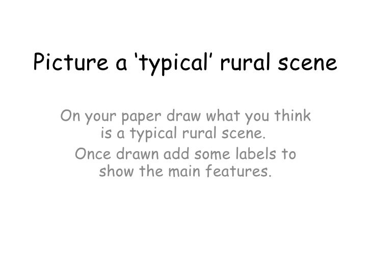 Picture a 'typical' rural scene On your paper draw what you think is a typical rural scene.  Once drawn add some labels to...