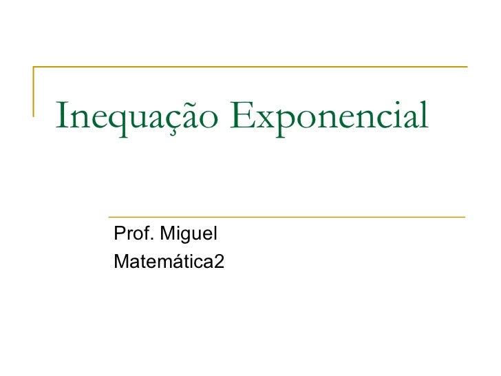 Inequação Exponencial   Prof. Miguel   Matemática2