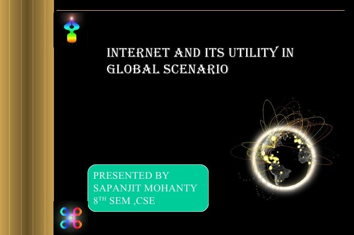 INTERNET AND ITS UTILITY IN GLOBAL SCENARIO PRESENTED BY  SAPANJIT MOHANTY 8 TH  SEM ,CSE