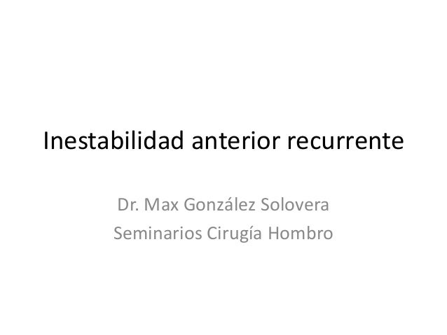 Inestabilidad anterior recurrente Dr. Max González Solovera Seminarios Cirugía Hombro